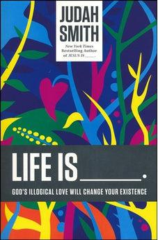Life Is _____.: God's Illogical Love Will Change Your Existence 9781400204779