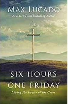 Six Hours One Friday: Living the Power of the Cross 9781400207404