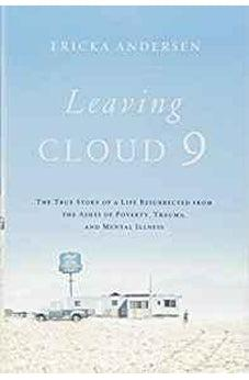 Leaving Cloud 9: The True Story of a Life Resurrected from the Ashes of Poverty, Trauma, and Mental Illness 9781400208272