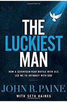 The Luckiest Man: How a Seventeen-Year Battle with ALS Led Me to Intimacy with God 9781400210022