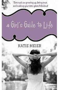 A Girl's Guide to Life: The Truth on Growing Up, Being Real, and Making Your Teen Years Fabulous! 9781400315949