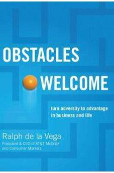 Obstacles Welcome: How to Turn Adversity into Advantage in Business and in Life 9781401605360