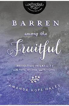 Barren Among the Fruitful: Navigating Infertility with Hope, Wisdom, and Patience (InScribed Collection) 9781401679750
