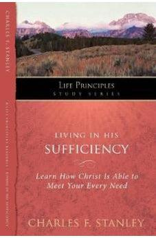 Living in His Sufficiency: Learn How Christ is Sufficient for Your Every Need (Life Principles Study Series) 9781418541279
