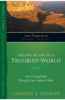 Feeling Secure in a Troubled World: Live Courageously Through Your Faith in Christ (Life Principles Study Series) 9781418543754