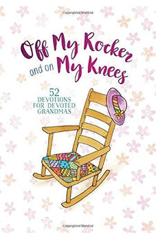 Off My Rocker and On My Knees: 52 Devotions for Devoted Grandmas 9781424553204