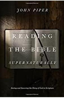 Reading the Bible Supernaturally: Seeing and Savoring the Glory of God in Scripture 9781433553493