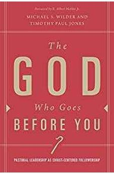 The God Who Goes before You: Pastoral Leadership as Christ-Centered Followership 9781433671135