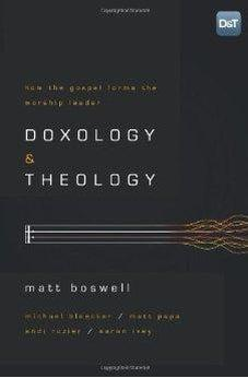 Doxology and Theology: How the Gospel Forms the Worship Leader 9781433679728
