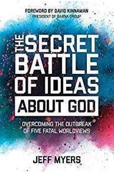 The Secret Battle of Ideas about God: Overcoming the Outbreak of Five Fatal Worldviews 9781434709653