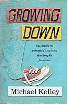 Growing Down: Unlearning the Patterns of Adulthood that Keep Us from Jesus 9781462776320