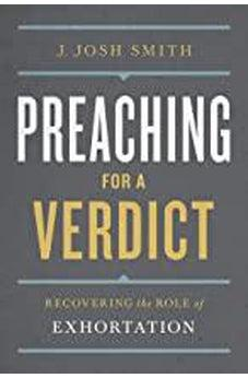 Preaching for a Verdict: Recovering the Role of Exhortation (Treasury of Baptist Theology) 9781462781232