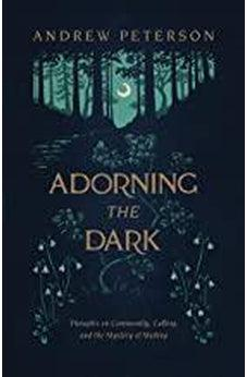 Adorning the Dark: Thoughts on Community, Calling, and the Mystery of Making 9781535949026