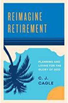 Reimagine Retirement: Planning and Living for the Glory of God 9781535954174