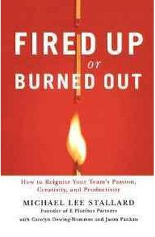 Fired Up or Burned Out: How to Reignite Your Team's Passion, Creativity, and Productivity 9781595552815
