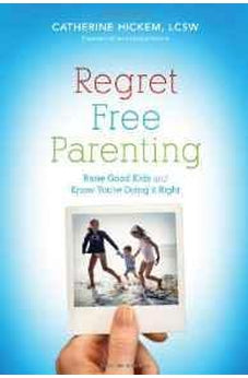 Regret Free Parenting: Raise Good Kids and Know You're Doing It Right 9781595553232