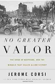 No Greater Valor: The Siege of Bastogne and the Miracle That Sealed Allied Victory 9781595555212