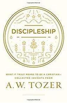 Discipleship: What It Truly Means to Be a Christian--Collected Insights from A. W. Tozer