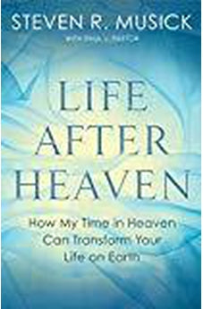 Life After Heaven: How My Time in Heaven Can Transform Your Life on Earth 9781601429889