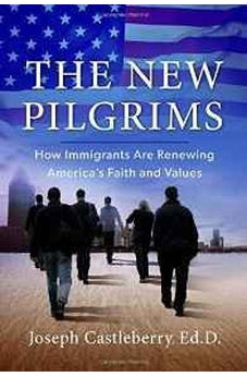 The New Pilgrims: How Immigrants Are Renewing America's Faith and Values 9781617956027