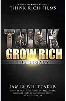 Think and Grow Rich The Legacy: How the World's Leading Entrepreneurs, Thought Leaders, & Cultural Icons Achieve Success 9781640950184