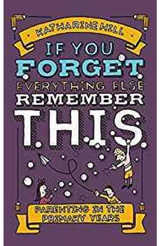 If You Forget Everything Else, Remember This: Parenting in the Primary Years 9781910012253