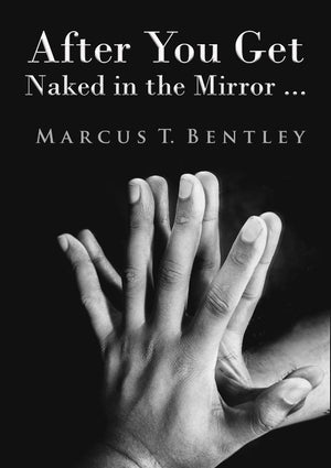 After You Get Naked in the Mirror... by Marcus T. Bentley