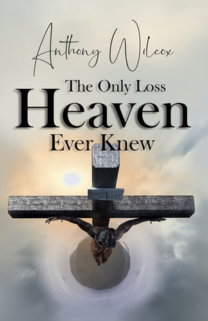 The Only Loss Heaven Ever Knew by Anthony Wilcox