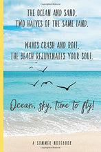 Load image into Gallery viewer, The Ocean and Sand, Two Halves of the Same Land. Waves Crash and Roll, The Beach Rejuvenates Your Soul. Ocean, sky, time to fly!: A Summer Notebook ... Lovers (Inspirational Notebooks and Journals)