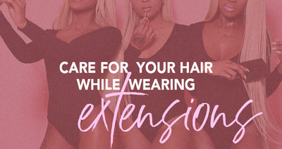 Care for your hair while wearing extensions