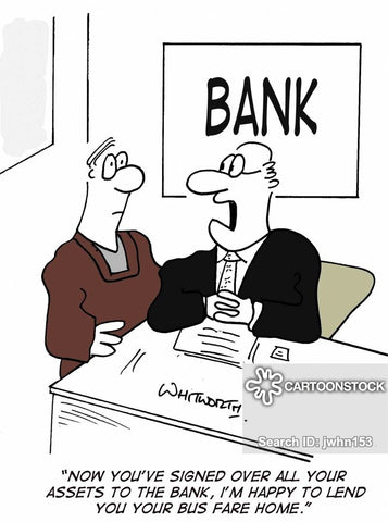"Comic of bank lending to small business. It reads ""Now that you have signed over all of your assets, I am happy to lend you bus fare home."""