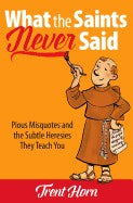 What the Saints Never Said; Pious Misquotes and the Subtle Heresies They Teach You