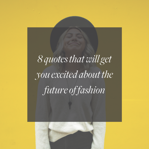 8 8 QUOTES THAT WILL GET YOU EXCITED ABOUT THE FUTURE OF FASHION