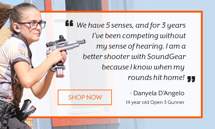 We have 5 senses, and for 3 years I've been competing without my sense of hearing. I am a better shooter with SoundGear because I know when my rounds hit home! Danyela D'Angelo, 14 year old Open 3 Gunner - Shop Now