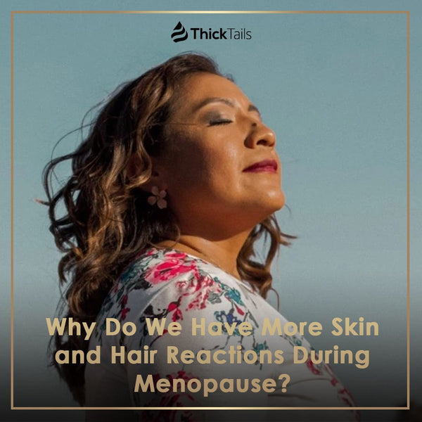 Why Do We Have More Skin and Hair Reactions During Menopause? | ThickTails