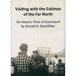Visiting with the Eskimos of the Far North: Six Historic Films of Greenland by Donald B. MacMillan