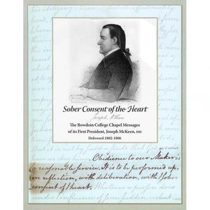 Sober Consent of the Heart: The Bowdoin College Chapel Messages of its First President, Joseph McKeen, DD, Delivered 1802-1806