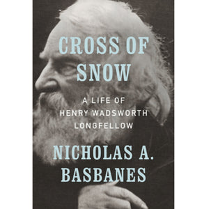 Cross of Snow: A Life of Henry Wadsworth Longfellow, Bowdoin Class of 1825, by Nicholas Basbanes