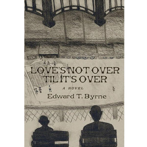 Love's Not Over 'Til It's Over by Edward T. Byrne