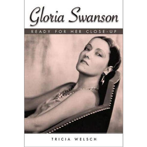 Gloria Swanson: Ready for Her Close-Up by Tricia Welsch