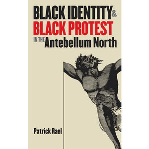 Cover of Black Identity & Black Protest in the Antebellum North by Patrick Rael