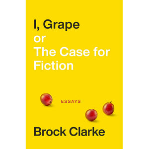 I, Grape; or The Case for Fiction, by Brock Clarke