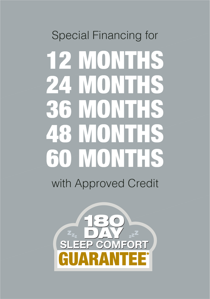 Interest free for 12 months, 24 months, 36 months, 48 months with approved credit. 180 Day Sleep Comfort Guarantee