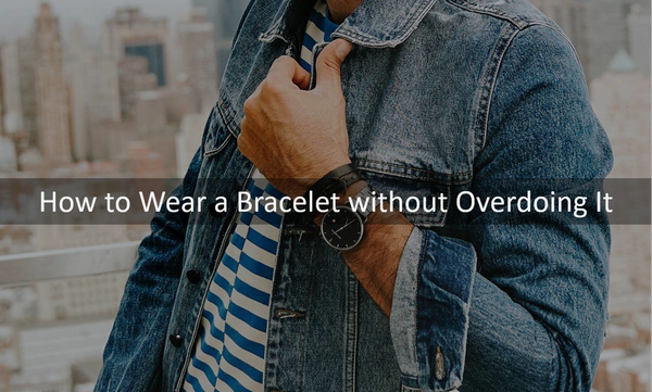 How to Wear a Bracelet without Overdoing It