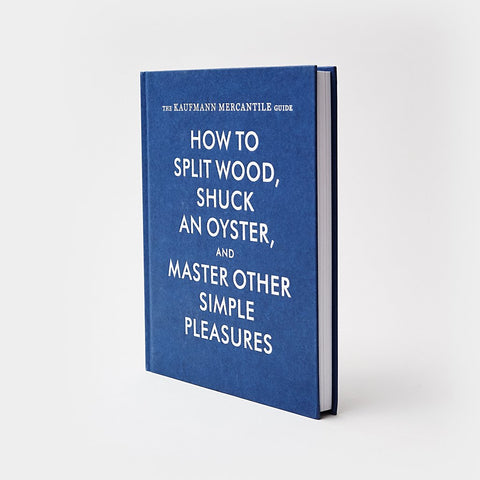 Book - The Kaufmann Mercantile Guide: How To Split Wood, Shuck An Oyster, And Master Other Simple Pleasures