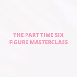 THE PART TIME SIX FIGURE MASTERCLASS