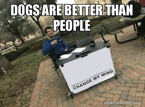 Dogs Are Better Than People - Change My Mind