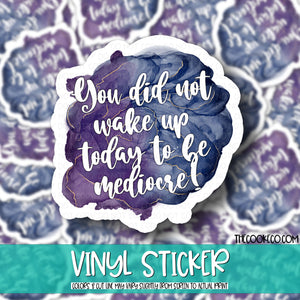 Vinyl Sticker | #V0077 - YOU DID NOT WAKE UP TODAY TO BE MEDIOCRE