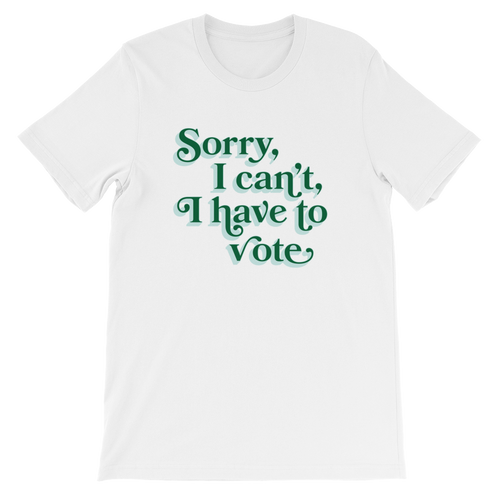 All In Sorry, I can't, I have to vote T-Shirt