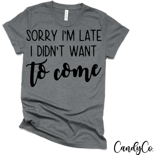 Sorry Im Late I Didn't Want to Come Tee
